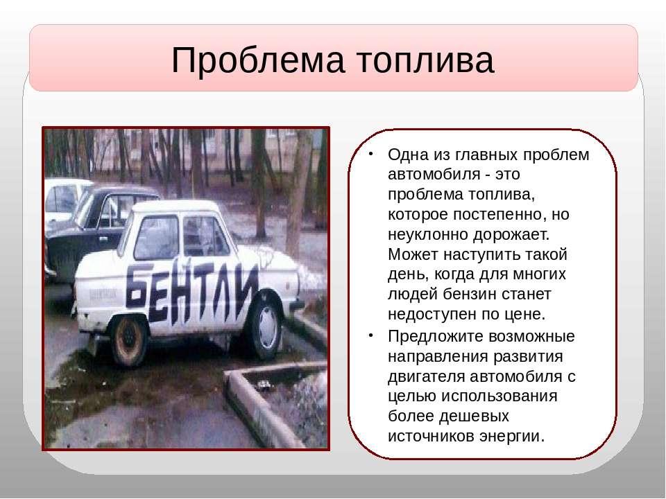 Проблема топлива Одна из главных проблем автомобиля - это проблема топлива, к...