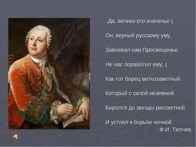 …Да, велико его значенье ( Он, верный русскому уму, Завоевал нам Просвещенье,...