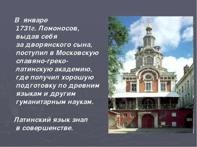 В январе 1731г.Ломоносов, выдав себя задворянского сына, поступил вМосковс...