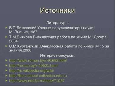 Источники Литература: В.П.Лишевский Ученые-популяризаторы науки. М.:Знание,19...