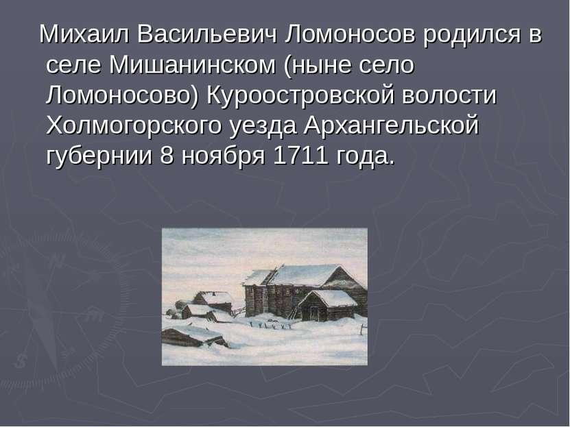 Михаил Васильевич Ломоносов родился в селе Мишанинском (ныне село Ломоносово)...