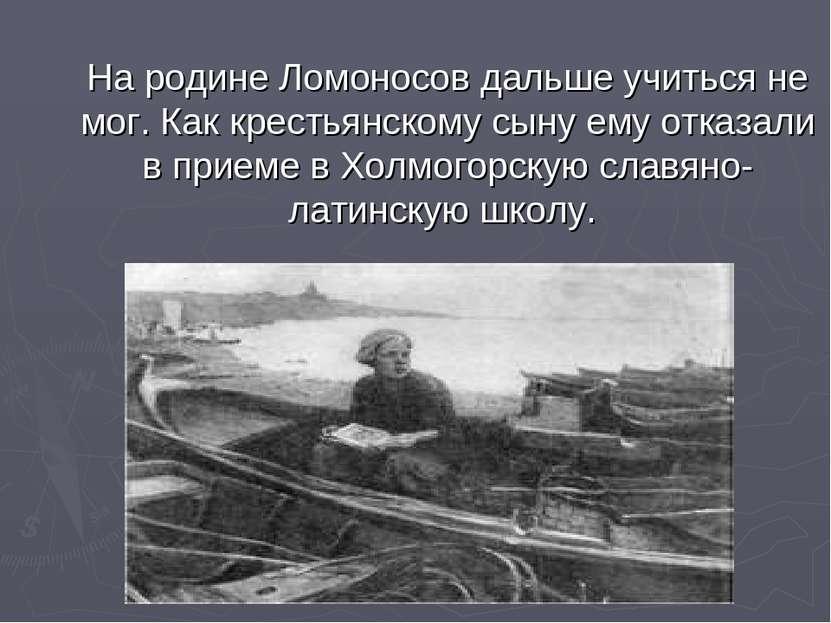 На родине Ломоносов дальше учиться не мог. Как крестьянскому сыну ему отказал...