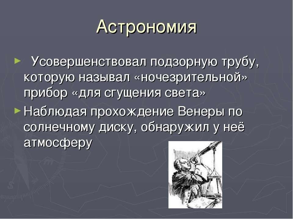 Астрономия Усовершенствовал подзорную трубу, которую называл «ночезрительной»...