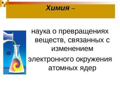 Химия – наука о превращениях веществ, связанных с изменением электронного окр...