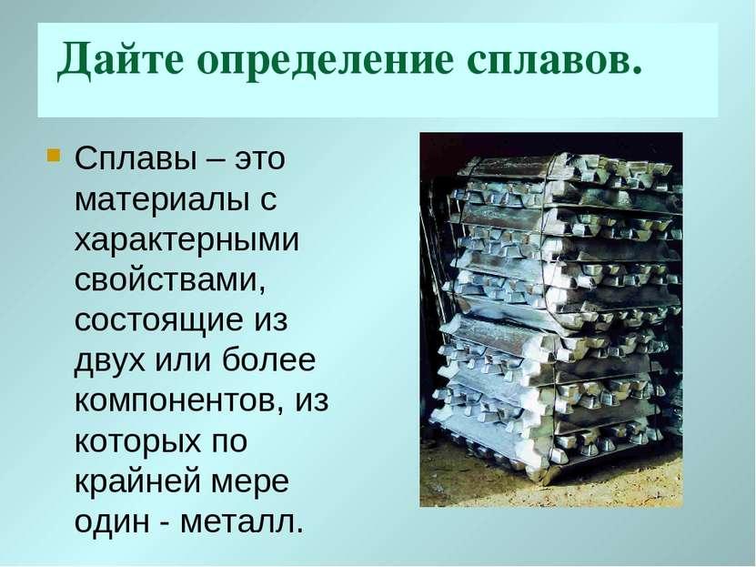 Дайте определение сплавов. Сплавы – это материалы с характерными свойствами, ...