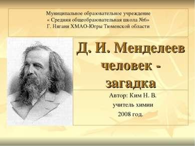 Д. И. Менделеев человек - загадка Автор: Ким Н. В. учитель химии 2008 год. Му...