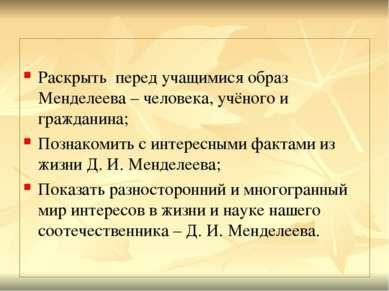 Раскрыть перед учащимися образ Менделеева – человека, учёного и гражданина; П...