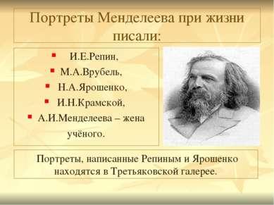 Портреты Менделеева при жизни писали: И.Е.Репин, М.А.Врубель, Н.А.Ярошенко, И...