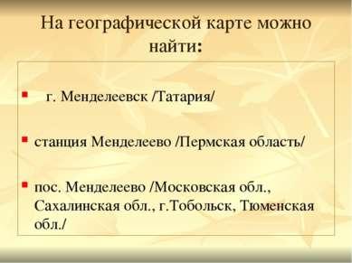 На географической карте можно найти: г. Менделеевск /Татария/ станция Менделе...