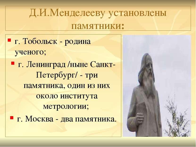 Д.И.Менделееву установлены памятники: г. Тобольск - родина ученого; г. Ленинг...