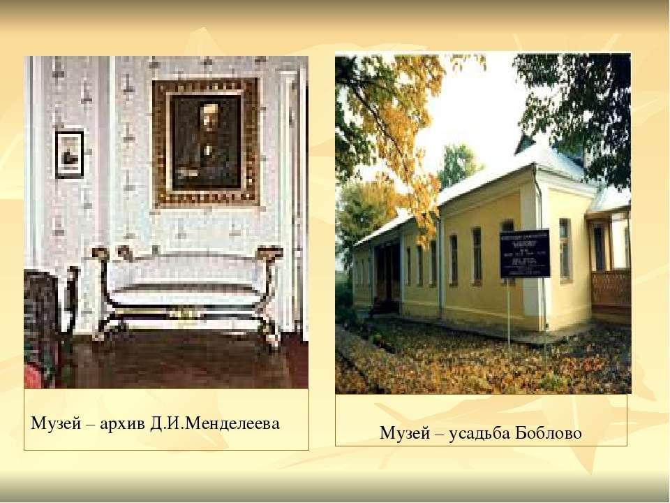 Музей – архив Д.И.Менделеева Музей – усадьба Боблово