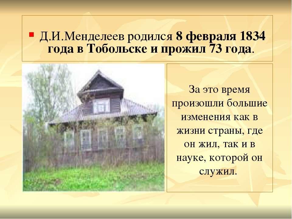Д.И.Менделеев родился 8 февраля 1834 года в Тобольске и прожил 73 года. За эт...