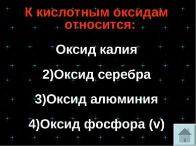 К кислотным оксидам относится: Оксид калия 2)Оксид серебра 3)Оксид алюминия 4...
