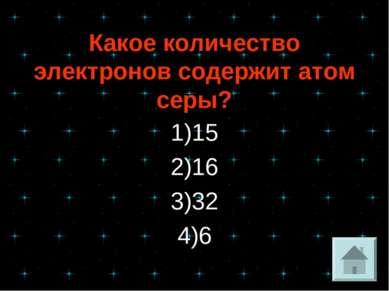 Какое количество электронов содержит атом серы? 1)15 2)16 3)32 4)6