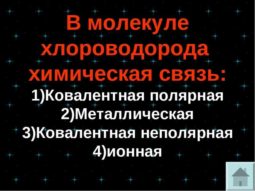 В молекуле хлороводорода химическая связь: 1)Ковалентная полярная 2)Металличе...
