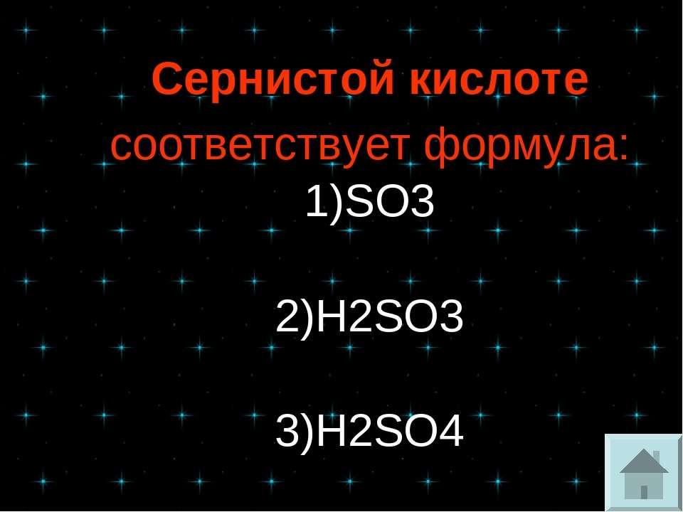 Сернистой кислоте соответствует формула: 1)SO3 2)H2SO3 3)H2SO4 4)H2S