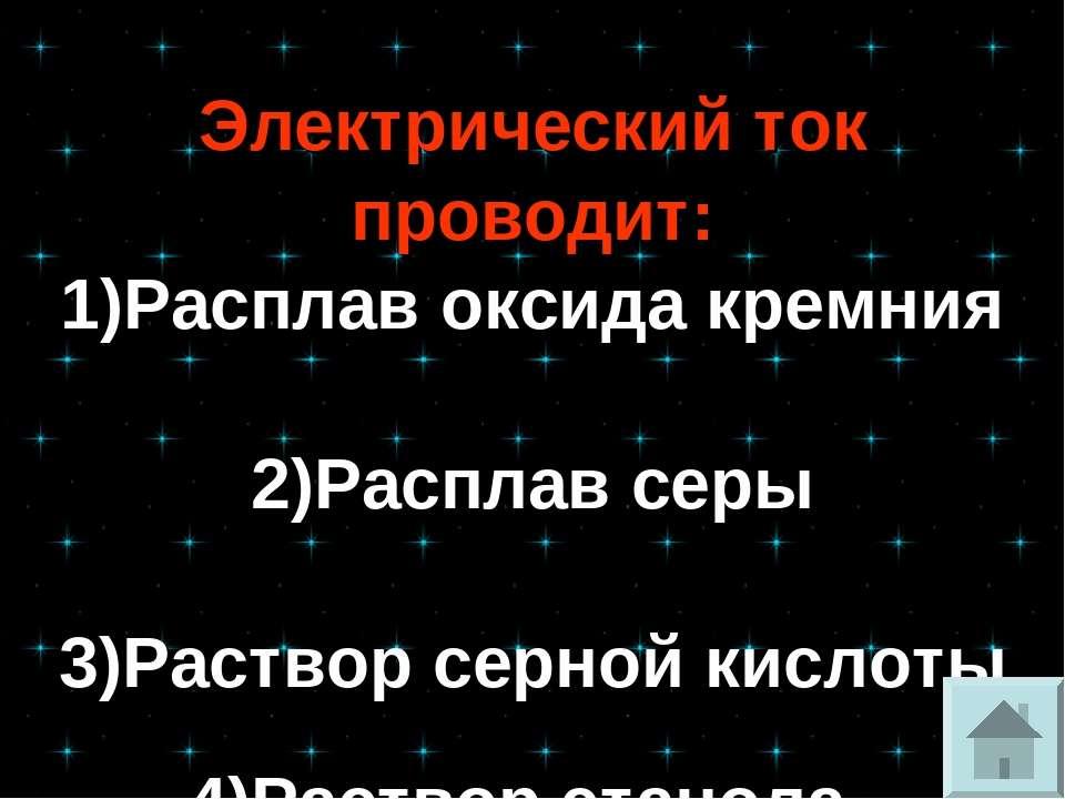 Электрический ток проводит: 1)Расплав оксида кремния 2)Расплав серы 3)Раствор...