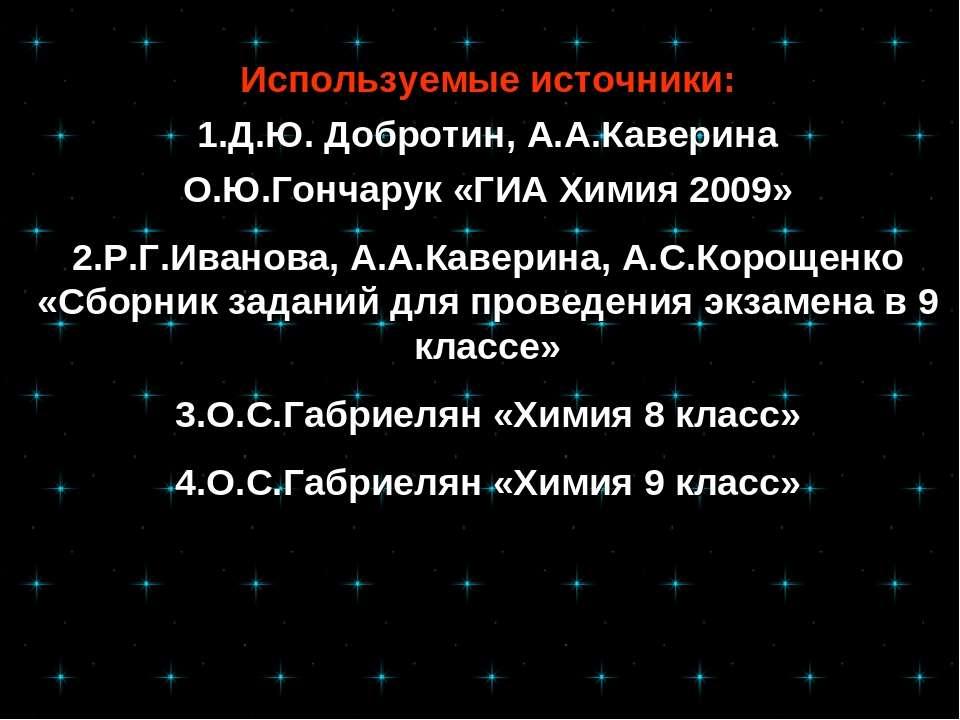 Используемые источники: 1.Д.Ю. Добротин, А.А.Каверина О.Ю.Гончарук «ГИА Химия...