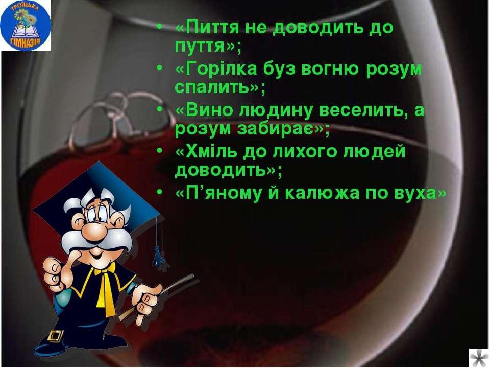 «Пиття не доводить до пуття»; «Горілка буз вогню розум спалить»; «Вино людину...