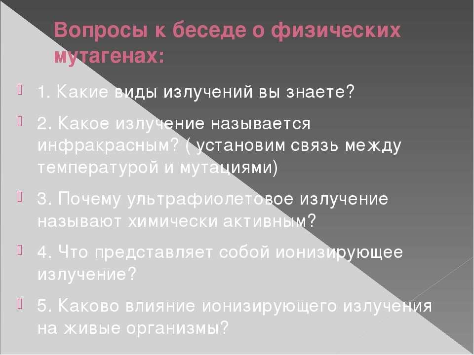Вопросы к беседе о физических мутагенах: 1. Какие виды излучений вы знаете? 2...