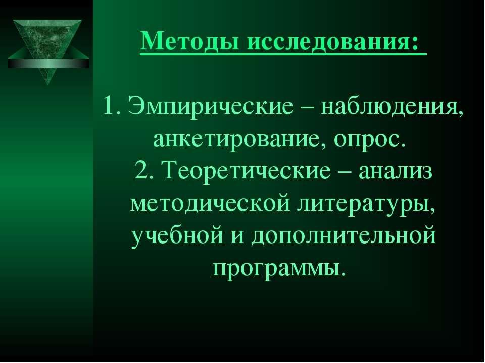 Методы исследования: 1. Эмпирические – наблюдения, анкетирование, опрос. 2. Т...