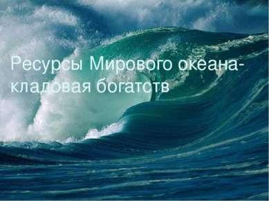 Ресурсы Мирового океана- кладовая богатств