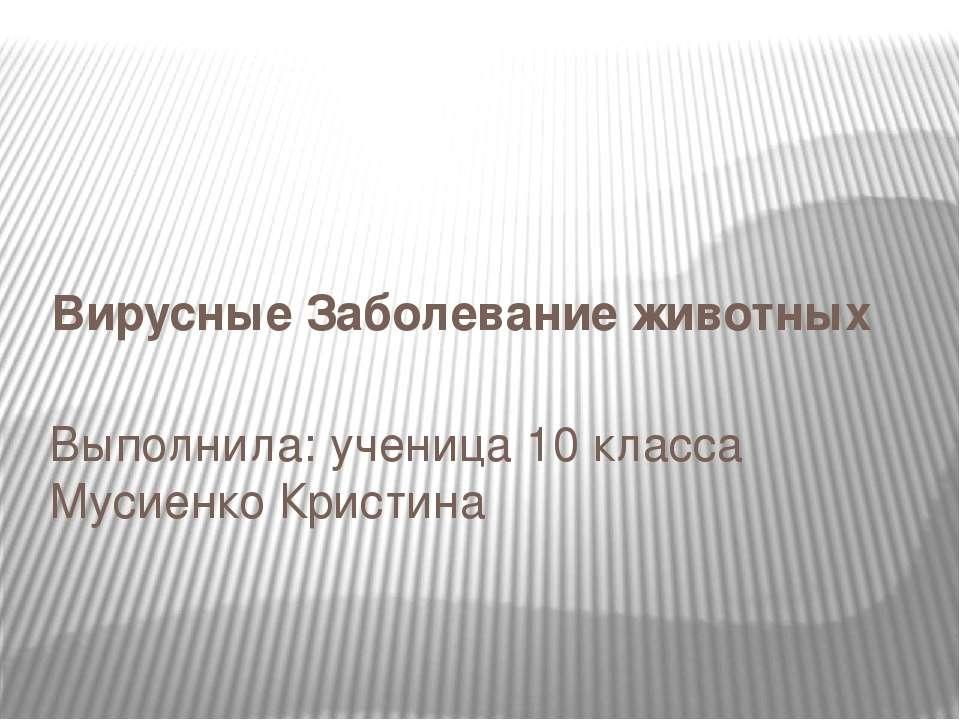 Вирусные Заболевание животных Выполнила: ученица 10 класса Мусиенко Кристина
