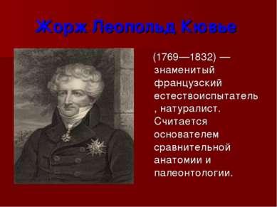 Жорж Леопольд Кювье (1769—1832) — знаменитый французский естествоиспытатель, ...