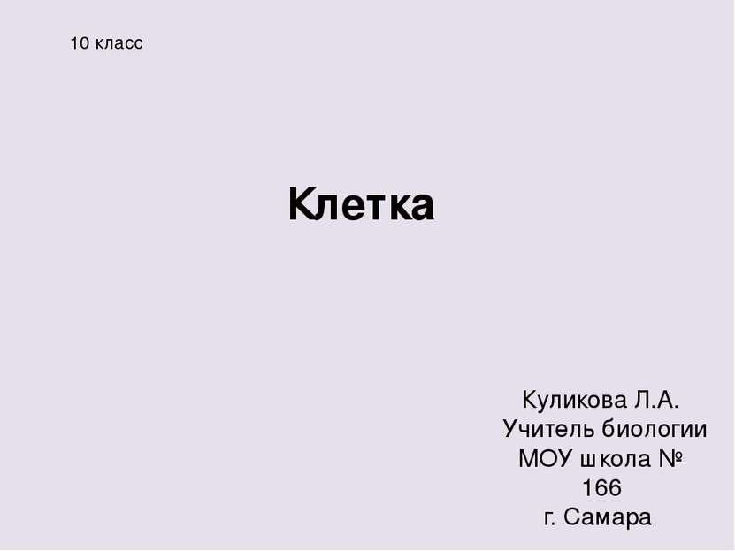 Клетка Куликова Л.А. Учитель биологии МОУ школа № 166 г. Самара 10 класс