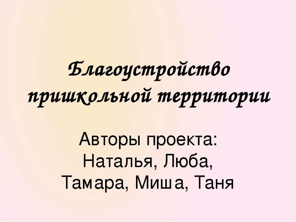 Авторы проекта: Наталья, Люба, Тамара, Миша, Таня Благоустройство пришкольной...