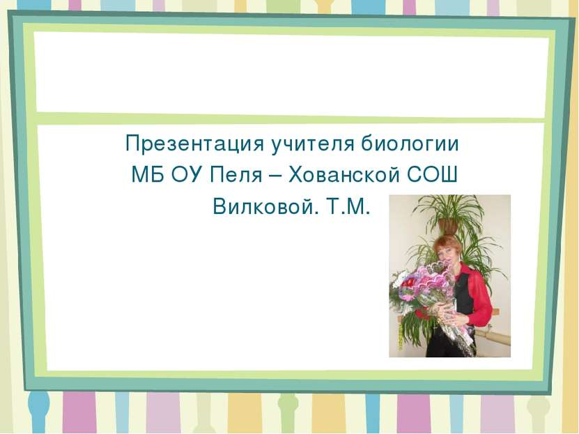 Презентация учителя биологии МБ ОУ Пеля – Хованской СОШ Вилковой. Т.М.