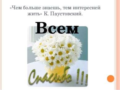 «Чем больше знаешь, тем интересней жить» К. Паустовский. Всем