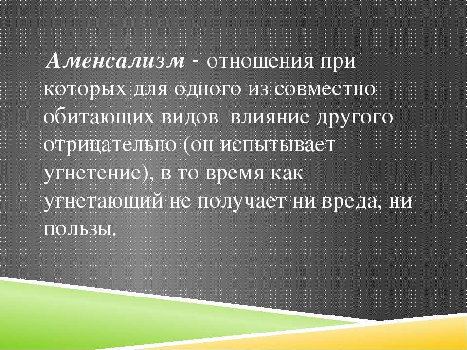 Аменсализм - отношения при которых для одного из совместно обитающих видов вл...