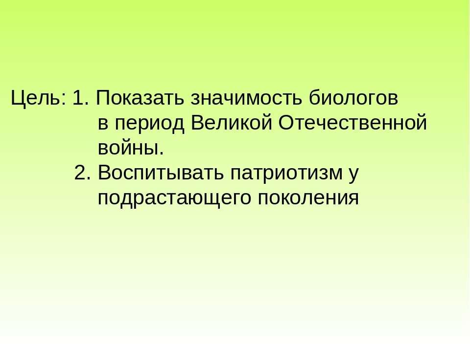 Цель: 1. Показать значимость биологов в период Великой Отечественной войны. 2...