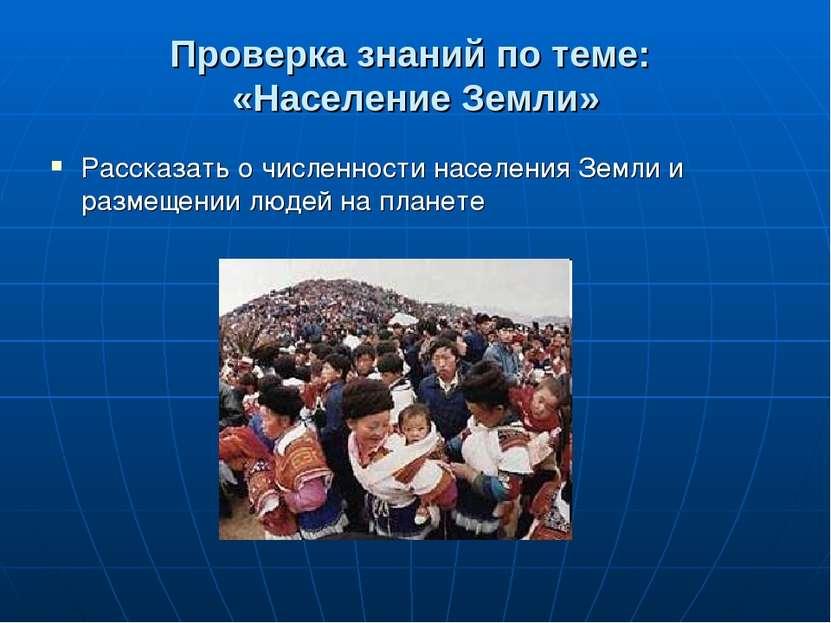 Проверка знаний по теме: «Население Земли» Рассказать о численности населения...