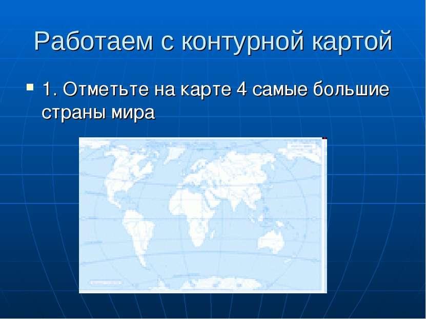 Работаем с контурной картой 1. Отметьте на карте 4 самые большие страны мира