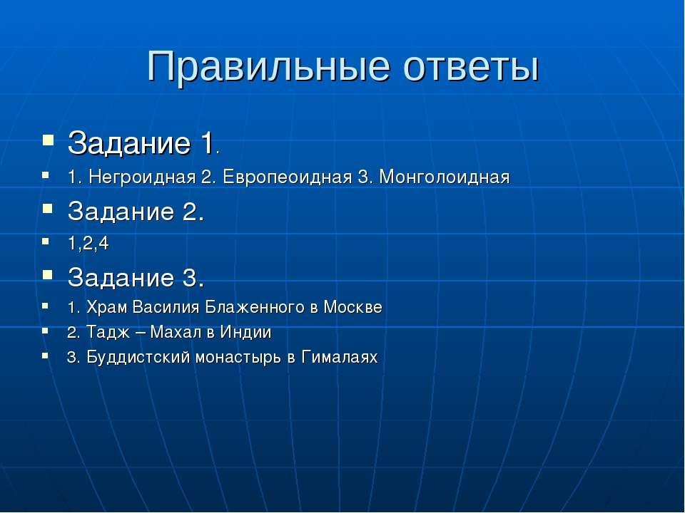 Правильные ответы Задание 1. 1. Негроидная 2. Европеоидная 3. Монголоидная За...