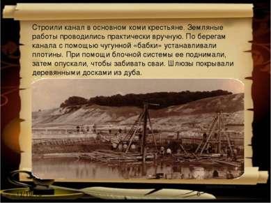 Строили канал в основном коми крестьяне. Земляные работы проводились практиче...