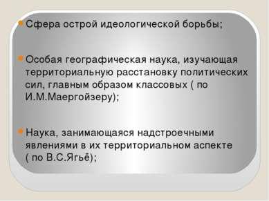 Сфера острой идеологической борьбы; Особая географическая наука, изучающая те...
