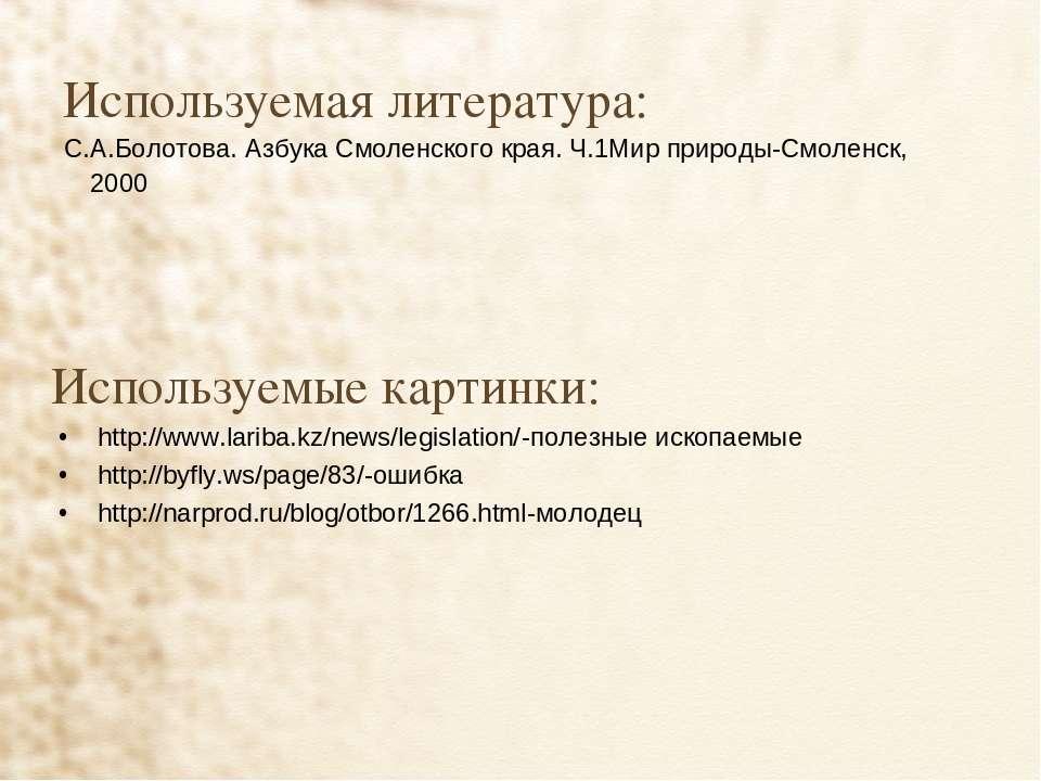 Используемая литература: С.А.Болотова. Азбука Смоленского края. Ч.1Мир природ...