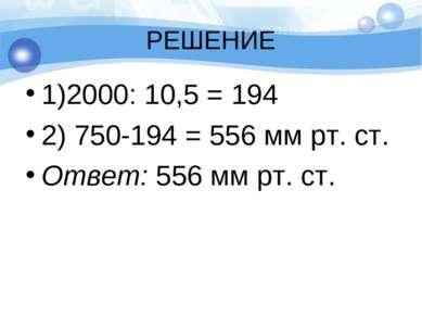 РЕШЕНИЕ 1)2000: 10,5 = 194 2) 750-194 = 556 мм рт. ст. Ответ: 556 мм рт. ст.
