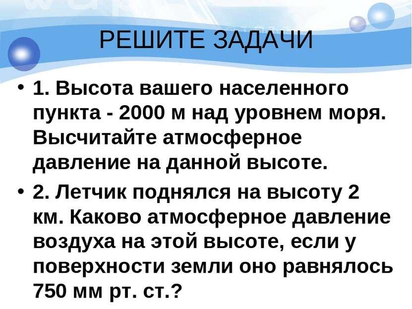 РЕШИТЕ ЗАДАЧИ 1. Высота вашего населенного пункта - 2000 м над уровнем моря. ...