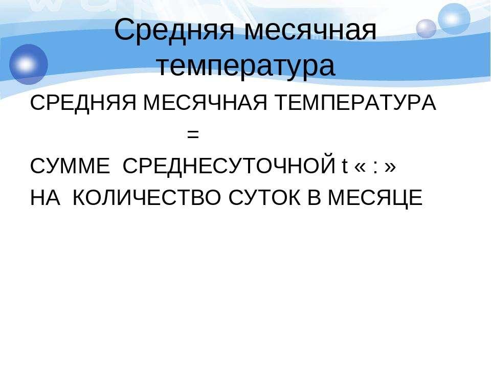 Средняя месячная температура СРЕДНЯЯ МЕСЯЧНАЯ ТЕМПЕРАТУРА = СУММЕ СРЕДНЕСУТОЧ...
