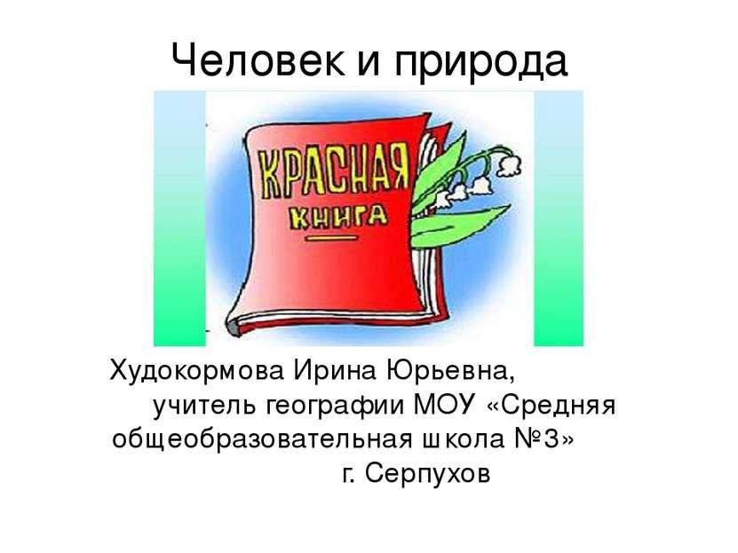 Человек и природа Худокормова Ирина Юрьевна, учитель географии МОУ «Средняя о...