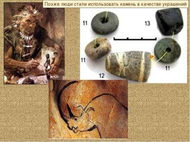 Позже люди стали использовать камень в качестве украшений
