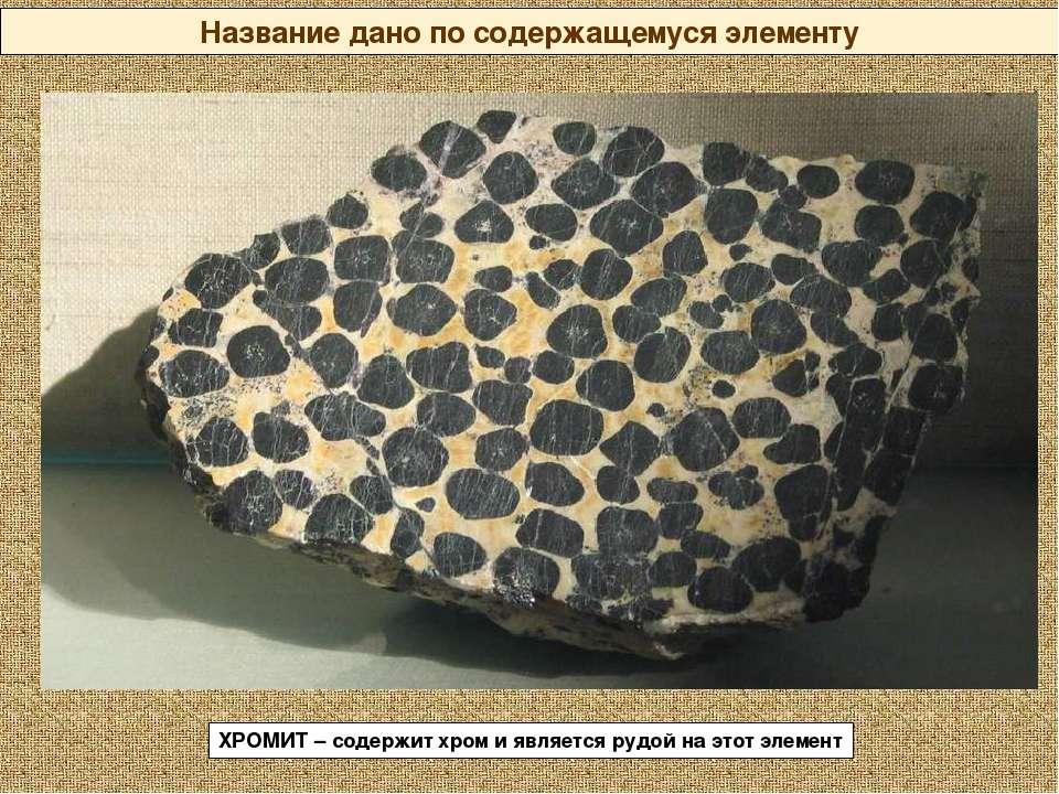Название дано по содержащемуся элементу ХРОМИТ – содержит хром и является руд...