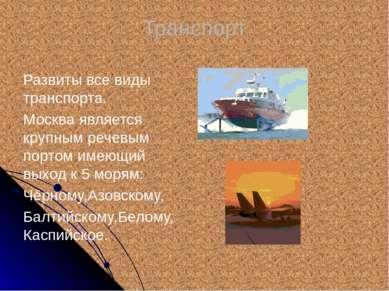 Транспорт Развиты все виды транспорта. Москва является крупным речевым портом...