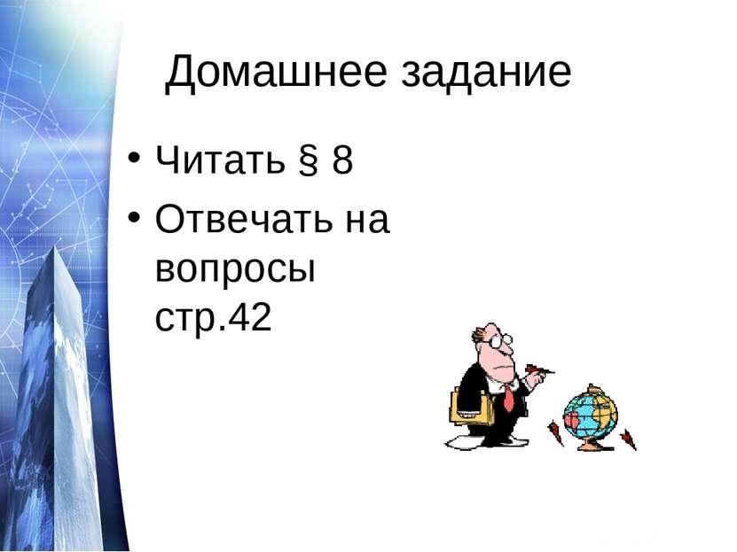 Домашнее задание Читать § 8 Отвечать на вопросы стр.42