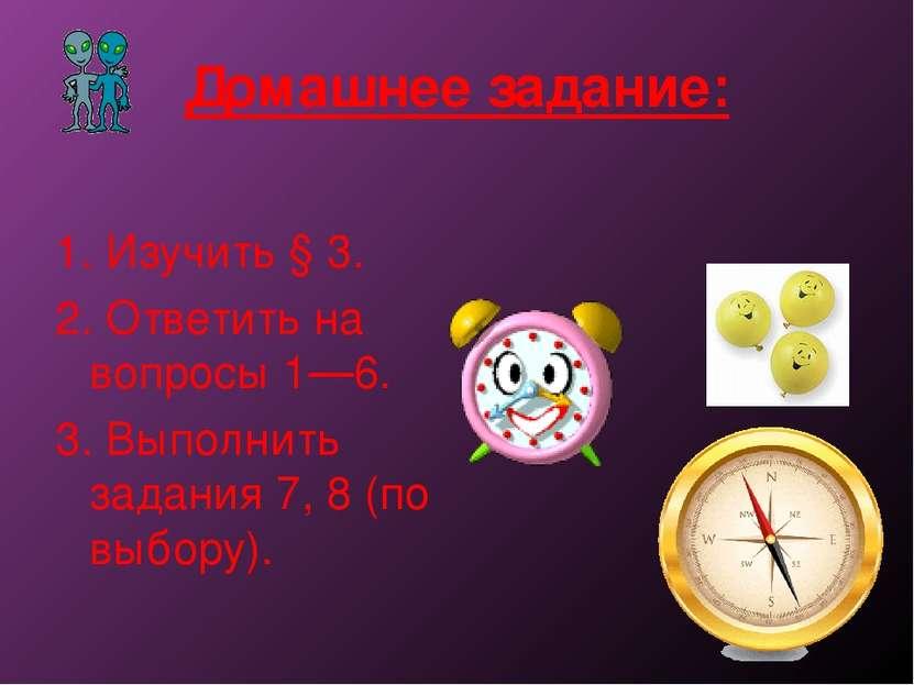 Домашнее задание: 1. Изучить § 3. 2. Ответить на вопросы 1—6. 3. Выполнить за...
