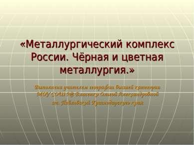 «Металлургический комплекс России. Чёрная и цветная металлургия.» Выполнена у...